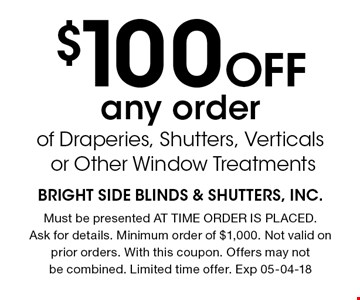 $100 Off any order of Draperies, Shutters, Verticals or Other Window Treatments. Must be presented AT TIME ORDER IS PLACED. Ask for details. Minimum order of $1,000. Not valid on prior orders. With this coupon. Offers may not be combined. Limited time offer. Exp 05-04-18