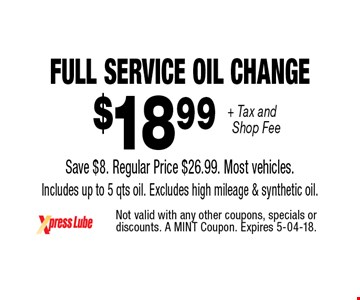 $18 .99 + Tax and Shop Fee Full Service Oil Change Save $8. Regular Price $26.99. Most vehicles. Includes up to 5 qts oil. Excludes high mileage & synthetic oil.. Not valid with any other coupons, specials or discounts. A MINT Coupon. Expires 5-04-18.