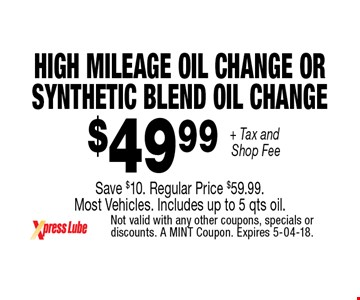 $49 .99 + Tax and Shop Fee High Mileage oil Change or  Synthetic Blend Oil ChangeSave $10. Regular Price $59.99.  Most Vehicles. Includes up to 5 qts oil.. Not valid with any other coupons, specials or discounts. A MINT Coupon. Expires 5-04-18.