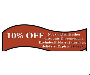 10% OFF Not valid with other discounts & promotions. Excludes Friday, Saturdays, Holidays. Expires 05-04-18