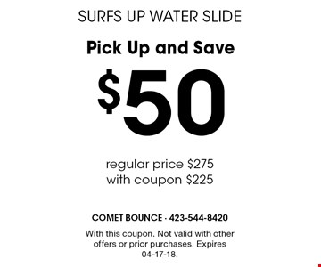Pick Up and Save $50 regular price $275with coupon $225SURFS UP WATER SLIDE . With this coupon. Not valid with other offers or prior purchases. Expires 04-17-18.