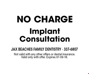 NO CHARGEImplant Consultation. Not valid with any other offers or dental insurance. Valid only with offer. Expires 07-09-18.