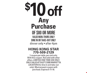 $10 off any purchase of $80 or more. Valid Mon-Thurs Only. Dine In or take-out only. Dinner only - after 4pm. 1 coupon per table, per visit only. With this coupon. Not valid with other offers. Limited one time use only. Only valid at East Cobb Marietta location (for dine in and take-out only). Must present coupon with purchase. Expires 5-11-18.