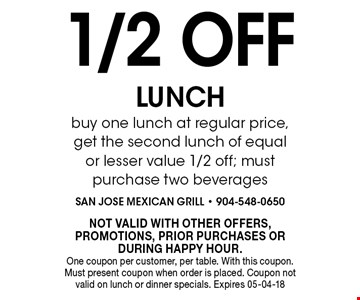 1/2 OFF LUNCH buy one lunch at regular price, get the second lunch of equal or lesser value 1/2 off; must purchase two beverages. NOT VALID WITH OTHER OFFERS, PROMOTIONS, PRIOR PURCHASES OR DURING HAPPY HOUR. One coupon per customer, per table. With this coupon. Must present coupon when order is placed. Coupon not valid on lunch or dinner specials. Expires 05-04-18