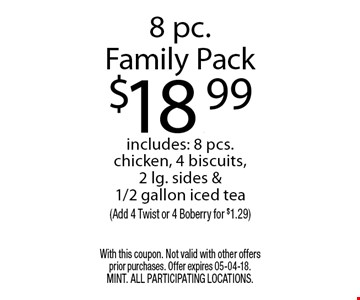 8 pc.Family Pack$18.99includes: 8 pcs. chicken, 4 biscuits,2 lg. sides &1/2 gallon iced tea(Add 4 Twist or 4 Boberry for $1.29). With this coupon. Not valid with other offers prior purchases. Offer expires 05-04-18. MINT. All participating locations.
