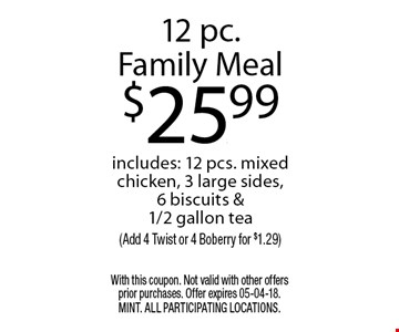 12 pc.Family Meal$25.99includes: 12 pcs. mixed chicken, 3 large sides, 6 biscuits & 1/2 gallon tea(Add 4 Twist or 4 Boberry for $1.29). With this coupon. Not valid with other offers prior purchases. Offer expires 05-04-18. MINT. All participating locations.