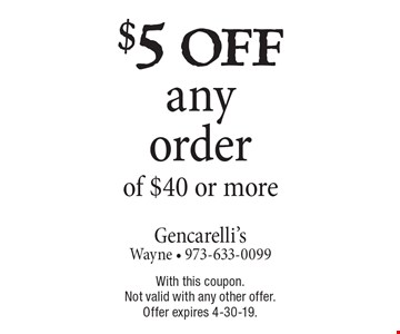$5 off any order of $40 or more. With this coupon. Not valid with any other offer. Offer expires 4-30-19.