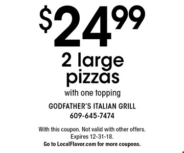 $24.99 2 large pizzas with one topping. With this coupon. Not valid with other offers. Expires 12-31-18. Go to LocalFlavor.com for more coupons.