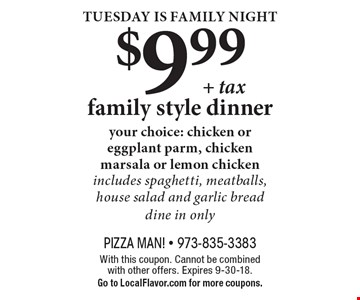 Tuesday is Family Night $9.99 + tax family style dinner. Your choice: chicken or eggplant parm, chicken marsala or lemon chicken. Includes spaghetti, meatballs, house salad and garlic bread dine in only. With this coupon. Cannot be combined with other offers. Expires 9-30-18. Go to LocalFlavor.com for more coupons.