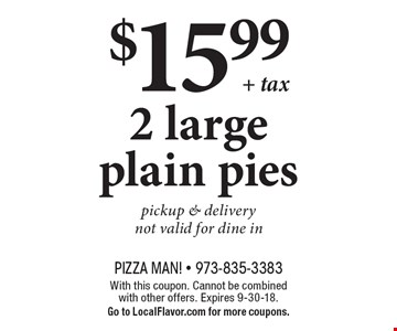 $15.99 + tax 2 large plain pies. Pickup & delivery. Not valid for dine in. With this coupon. Cannot be combined with other offers. Expires 9-30-18. Go to LocalFlavor.com for more coupons.