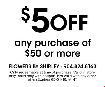 $5 Off any purchase of $50 or more. Only redeemable at time of purchase. Valid in store only. Valid only with coupon. Not valid with any other offersExpires 05-04-18. MINT