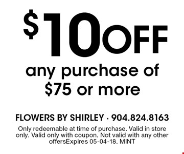 $10 Off any purchase of $75 or more. Only redeemable at time of purchase. Valid in store only. Valid only with coupon. Not valid with any other offersExpires 05-04-18. MINT