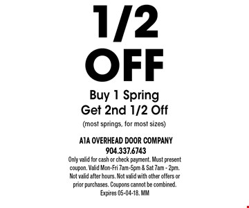 1/2offBuy 1 SpringGet 2nd 1/2 Off(most springs, for most sizes). Only valid for cash or check payment. Must present coupon. Valid Mon-Fri 7am-5pm & Sat 7am - 2pm. Not valid after hours. Not valid with other offers or prior purchases. Coupons cannot be combined. Expires 05-04-18. MM