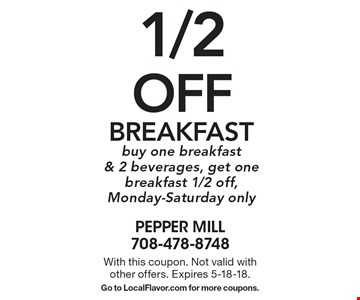 1/2 off Breakfast. Buy one breakfast & 2 beverages, get one breakfast 1/2 off, Monday-Saturday only. With this coupon. Not valid with other offers. Expires 5-18-18. Go to LocalFlavor.com for more coupons.