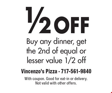 1/2 off buy any dinner, get the 2nd of equal or lesser value 1/2 off. With coupon. Good for eat-in or delivery. Not valid with other offers.