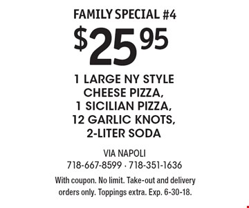 Family Special #4 $25.95 1 Large NY Style Cheese Pizza, 1 Sicilian Pizza, 12 Garlic Knots, 2-Liter Soda. With coupon. No limit. Take-out and delivery orders only. Toppings extra. Exp. 6-30-18.
