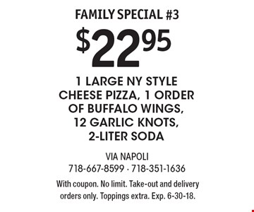 Family Special #3 $22.95 1 Large NY Style Cheese Pizza, 1 Order of Buffalo Wings, 12 Garlic Knots, 2-Liter Soda. With coupon. No limit. Take-out and delivery orders only. Toppings extra. Exp. 6-30-18.