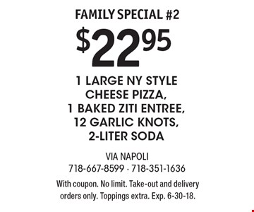 Family Special #2 $22.95 1 Large NY Style Cheese Pizza, 1 Baked Ziti Entree, 12 Garlic Knots, 2-Liter Soda. With coupon. No limit. Take-out and delivery orders only. Toppings extra. Exp. 6-30-18.