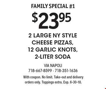 Family Special #1 $23.95 2 Large NY Style Cheese Pizzas,12 Garlic Knots, 2-Liter Soda. With coupon. No limit. Take-out and delivery orders only. Toppings extra. Exp. 6-30-18.