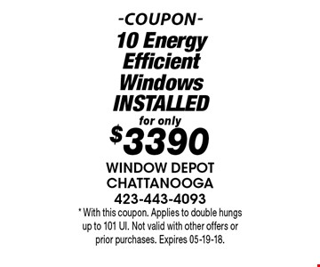 for only$3390 10 Energy Efficient WindowsINSTALLED. * With this coupon. Applies to double hungs up to 101 UI. Not valid with other offers or prior purchases. Expires 05-19-18.