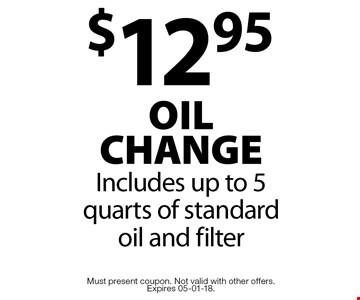 $12.95 oil change Includes up to 5 quarts of standard oil and filter. Must present coupon. Not valid with other offers.