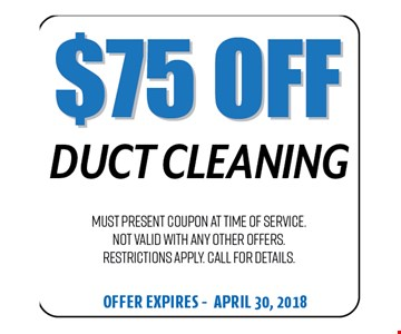 $75 Off Duct Cleaning. Must present coupon at time of service. Not valid with any other offers. Restrictions apply. Call for details. Offer expires 04-30-18