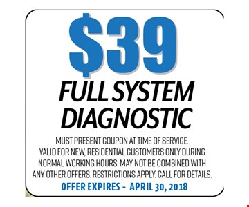$39 Full System Dianostic. Must present coupon at time of service. Valid for new, residential customers only during normal working hours. May not be combined with any other offers. Restrictions apply. Call for details. Offer expires 04-30-18