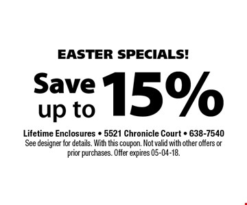 15% Save up to. Lifetime Enclosures - 5521 Chronicle Court - 638-7540See designer for details. With this coupon. Not valid with other offers or prior purchases. Offer expires 05-04-18.