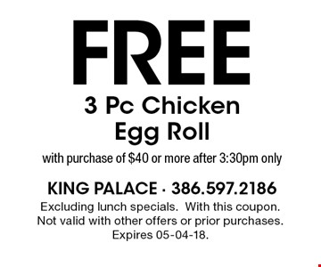 Free 3 Pc Chicken Egg Roll with purchase of $40 or more after 3:30pm only. Excluding lunch specials. With this coupon. Not valid with other offers or prior purchases. Expires 05-04-18.