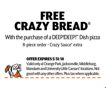 FREE CRAZY BREAD With the purchase of a DEEP!DEEP! Dish pizza8-piece order - Crazy Sauce extra. OFFER EXPIRES 5/31/18Valid only at Orange Park, Jacksonville, Middleburg,Mandarin and University Little Caesars locations. Notgood with any other offers. Plus tax where applicable