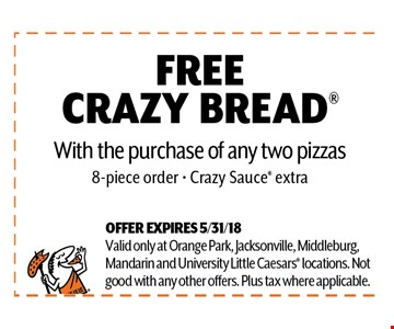 FREE CRAZY BREAD With the purchase of any two pizzas 8-piece order - Crazy Sauce extra. OFFER EXPIRES 5/31/18Valid only at Orange Park, Jacksonville, Middleburg,Mandarin and University Little Caesars locations. Notgood with any other offers. Plus tax where applicable