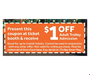 $1 OFF Present this coupon at ticket booth & receive $1.00 off an Adult Trolley Admission. Good for up to 4 adult tickets. Cannot be used in conjunction with any other offer. Not valid for online purchase. Must be redeemed at time of purchase. Exp. 6/30/18. Trolley Saver Magazine