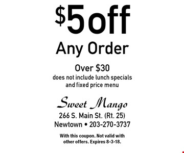 $5 off Any Order Over $30 does not include lunch specials and fixed price menu. With this coupon. Not valid with other offers. Expires 8-3-18.