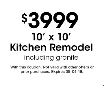 $399910' x 10' Kitchen Remodel including granite. With this coupon. Not valid with other offers or prior purchases. Expires 05-04-18.