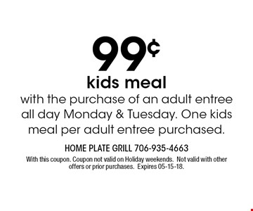 99¢ kids meal with the purchase of an adult entree all day Monday & Tuesday. One kids meal per adult entree purchased.. With this coupon. Coupon not valid on Holiday weekends.Not valid with other offers or prior purchases.Expires 05-15-18.