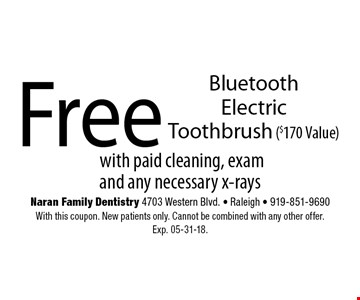 Free Bluetooth Electric Toothbrush ($170 Value).with paid cleaning, exam and any necessary x-raysNaran Family Dentistry 4703 Western Blvd. - Raleigh - 919-851-9690With this coupon. New patients only. Cannot be combined with any other offer. Exp. 05-31-18.