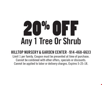 20% off Any 1 Tree Or Shrub. Limit 1 per family. Coupon must be presented at time of purchase. Cannot be combined with other offers, specials or discounts. Cannot be applied to labor or delivery charges. Expires 5-25-18.