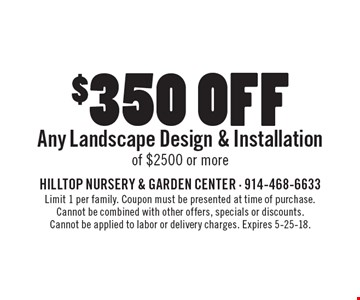 $350 off Any Landscape Design & Installation of $2500 or more. Limit 1 per family. Coupon must be presented at time of purchase. Cannot be combined with other offers, specials or discounts. Cannot be applied to labor or delivery charges. Expires 5-25-18.