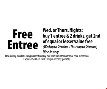 Free Entree Wed. or Thurs. Nights:buy 1 entree & 2 drinks, get 2nd of equal or lesser value free (Wed up to $9 value - Thurs up to $8 value) Dine-in only. Dine in Only. Valid at Lexington location only. Not valid with other offers or prior purchases.Expires 05-31-18. Limit 1 coupon per party (per table).