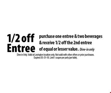1/2 off Entree purchase one entree & two beverages& receive 1/2 off the 2nd entreeof equal or lesser value.Dine-in only. Dine in Only. Valid at Lexington location only. Not valid with other offers or prior purchases.Expires 05-31-18. Limit 1 coupon per party (per table).