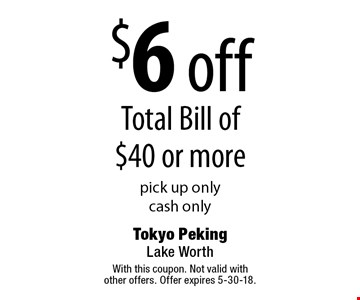 $6 off total bill of $40 or more. Pick up only. Cash only. With this coupon. Not valid with other offers. Offer expires 5-30-18.