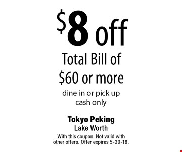 $8 off total bill of $60 or more. Dine in or pick up. Cash only. With this coupon. Not valid with other offers. Offer expires 5-30-18.