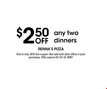 $2.50 Off any two dinners. Dine in only. With this coupon. Not valid with other offers or prior purchases. Offer expires 05-04-18. MINT