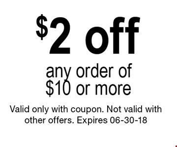 $2 off any order of $10 or more. Valid only with coupon. Not valid with other offers. Expires 06-30-18