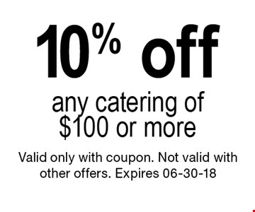 10% off any catering of $100 or more. Valid only with coupon. Not valid with other offers. Expires 06-30-18