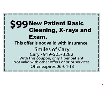 $99 New Patient Basic Cleaning, Xrays and Exam. Offer not valid with insurance. With this coupon, only 1 per patient. Not valid with other offers or prior services. Expires 06-04-18