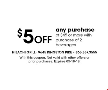 $5 Off any purchase of $45 or more with purchase of 2 beverages. With this coupon. Not valid with other offers or prior purchases. Expires 05-18-18.