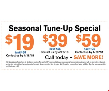 $19-$59 Seasonal Tune Up special. Valid at participating Florida Home Air Conditioning locations. Not valid for HSP customers, third party, new commercial or construction customers or with any other offers or discounts, or prior sales or installations. See service center for details. Coupon required at time of service. Void if copied or transferred and where prohibited. Any other use may constitute fraud. Cash value $.001. 04-30-18