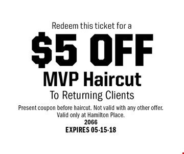 $5 OFF MVP HaircutTo Returning Clients. Present coupon before haircut. Not valid with any other offer.Valid only at Hamilton Place.2066EXPIRES 05-15-18