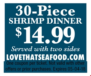 $14.99 30 Piece Shrimp Dinner served with two sides. One coupon per ticket. Not valid with other offers or prior purchases. Expires 05-04-18